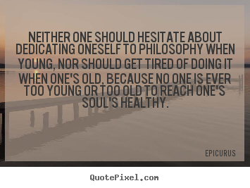 Epicurus image quotes - Neither one should hesitate about dedicating oneself to.. - Life quotes