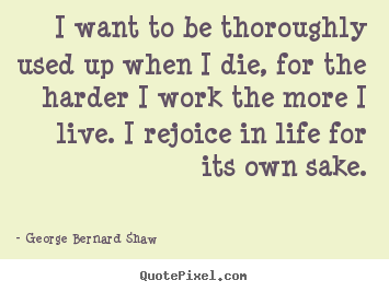 I want to be thoroughly used up when i die, for the harder.. George Bernard Shaw popular life quotes