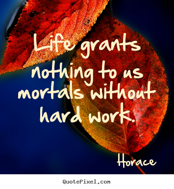 Life grants nothing to us mortals without hard work. Horace  life sayings