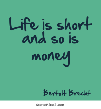 Life quote - Life is short and so is money