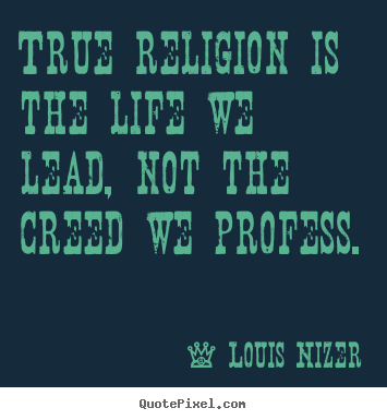 True religion is the life we lead, not the creed we profess. Louis Nizer famous life quote