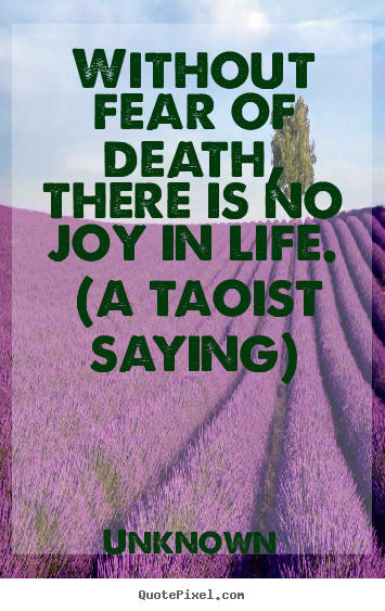 Unknown Picture Quotes Without Fear Of Death There Is No Joy In Life A Taoist Saying