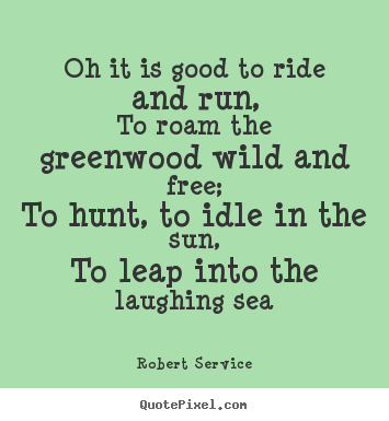 Quotes about life - Oh it is good to ride and run,to roam the greenwood wild and free;to..