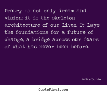 Poetry is not only dream and vision; it is the skeleton.. Audre Lorde greatest life quotes