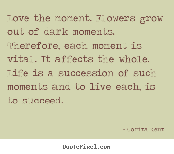 Corita Kent picture sayings - Love the moment. flowers grow out of dark moments... - Life quote