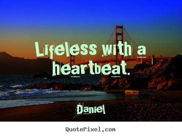 Lifeless with a heartbeat. Daniel top life quote