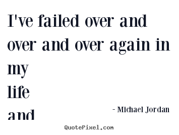 Michael Jordan picture quotes - I've failed over and over and over again in my life and that is.. - Life quote
