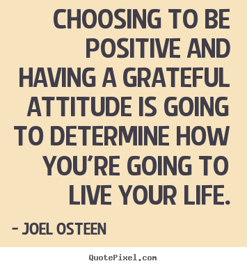 Design your own photo quotes about life - Choosing to be positive and having a grateful attitude is going to determine..