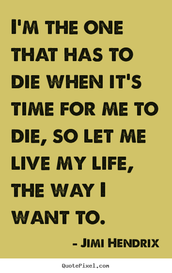 Quotes about life - I'm the one that has to die when it's time for me..