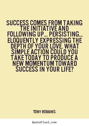 Tony Robbins picture quote - Success comes from taking the initiative and following.. - Life sayings