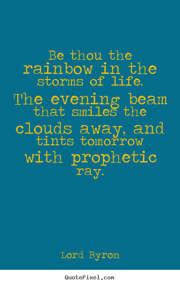 Be thou the rainbow in the storms of life. the evening.. Lord Byron popular life quotes