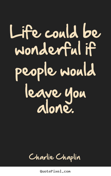 Life could be wonderful if people would leave you.. Charlie Chaplin best life quotes
