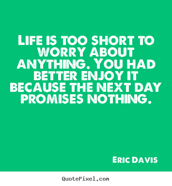 Customize picture quotes about life - Life is too short to worry about anything. you had better..