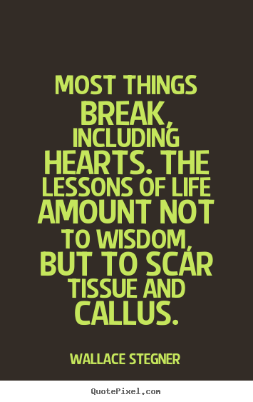 Create your own picture quotes about life - Most things break, including hearts. the lessons..