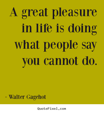 Life quotes - A great pleasure in life is doing what people say..