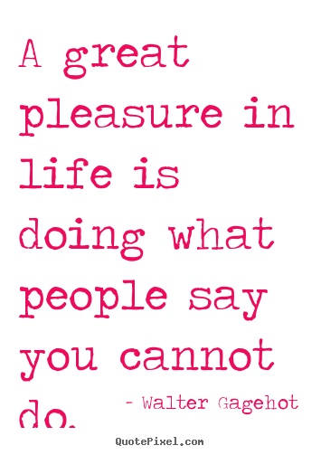 Quotes about life - A great pleasure in life is doing what people say..