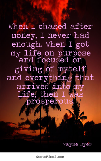 Life quotes - When i chased after money, i never had enough. when i got..