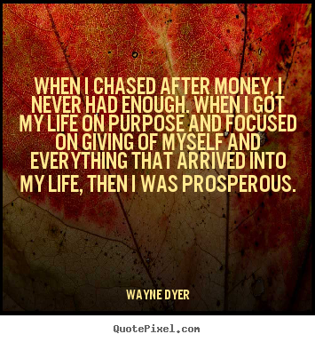 When i chased after money, i never had enough. when i got my life.. Wayne Dyer famous life quotes