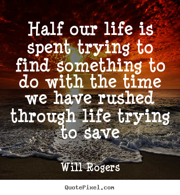 Will Rogers Picture Quotes   Half Our Life Is Spent Trying To Find  Something To Do