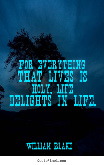 Life quote - For everything that lives is holy, life delights in life.
