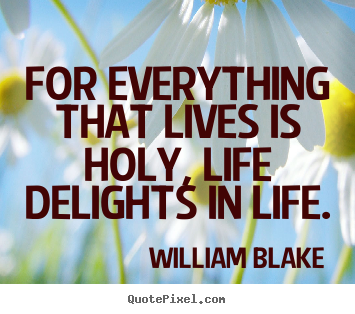 For everything that lives is holy, life delights.. William Blake best life quotes