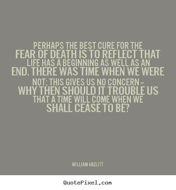 William Hazlitt picture quote - Perhaps the best cure for the fear of death is to reflect.. - Life quotes