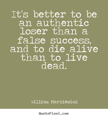 William Markiewicz picture quotes - It's better to be an authentic loser than a false.. - Life quote