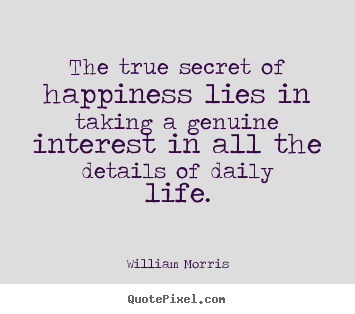 William Morris picture quotes - The true secret of happiness lies in taking.. - Life quotes