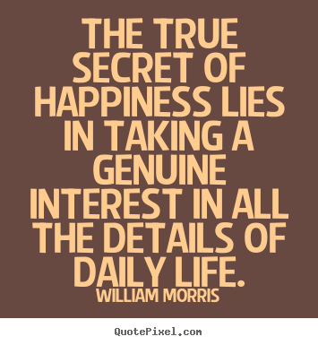 The true secret of happiness lies in taking a genuine interest.. William Morris top life quotes