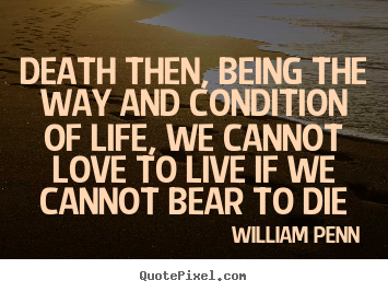 Life quote - Death then, being the way and condition of life, we cannot love to live..