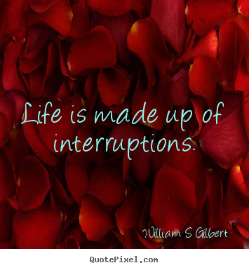Create image quotes about life - Life is made up of interruptions.