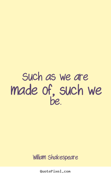 Make picture quotes about life - Such as we are made of, such we be.