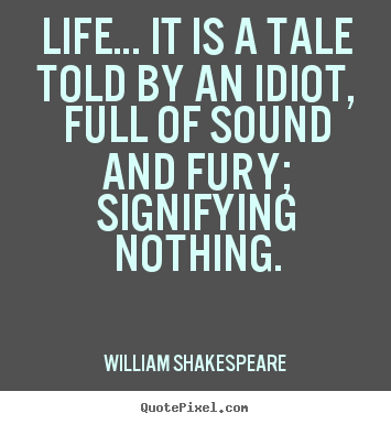 Life… it is a tale told by an idiot, full of sound.. William Shakespeare top life quotes