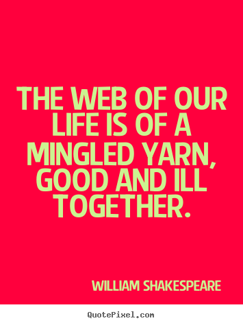 William Shakespeare poster quotes - The web of our life is of a mingled yarn, good and.. - Life quote