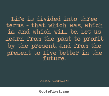 Design your own picture quotes about life - Life is divided into three terms - that which was, which..