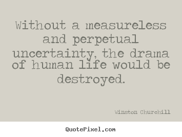 Without a measureless and perpetual uncertainty, the.. Winston Churchill great life quotes