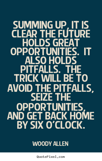 Summing up, it is clear the future holds great opportunities... Woody Allen popular life quote