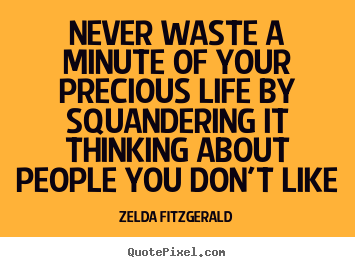 Quote about life - Never waste a minute of your precious life by..