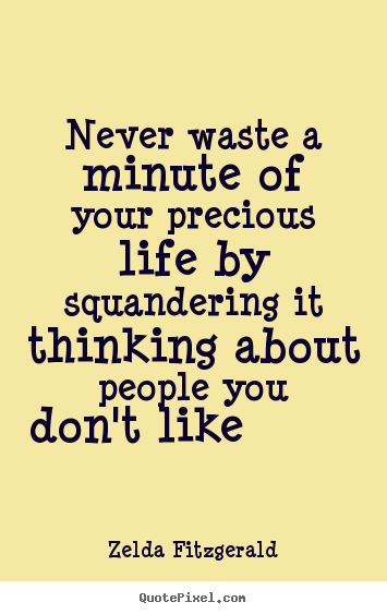 Life quotes - Never waste a minute of your precious life by squandering..
