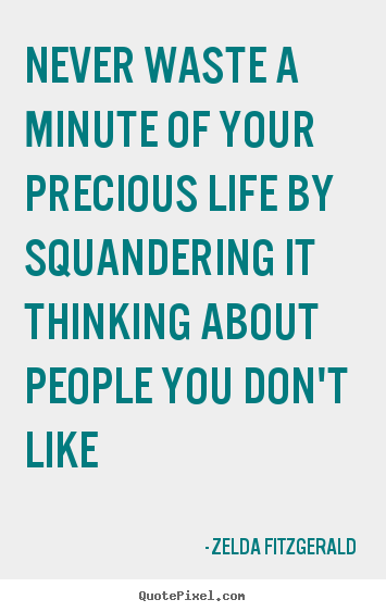 Quotes about life - Never waste a minute of your precious life by squandering..