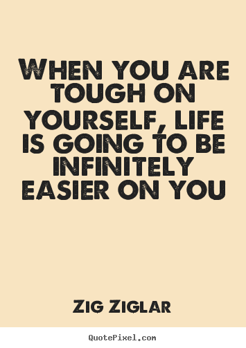 Make personalized picture quote about life - When you are tough on yourself, life is going to be infinitely..