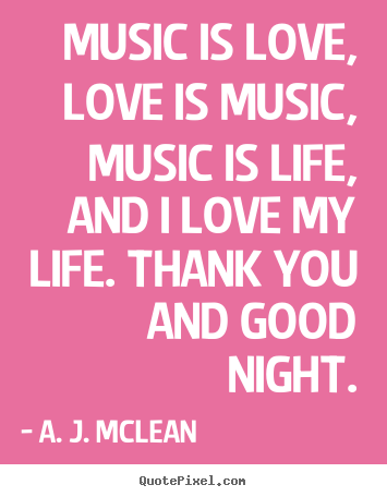 Music is love, love is music, music is life, and i love my life... A. J. McLean greatest love quotes