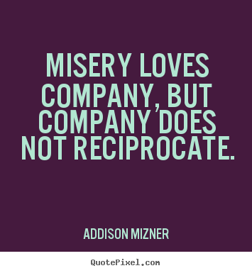 Love quotes - Misery loves company, but company does not ...