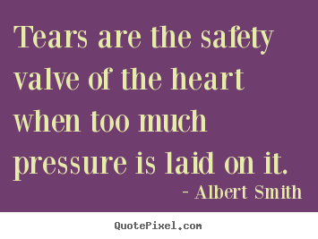 Tears are the safety valve of the heart when too much.. Albert Smith famous love quotes
