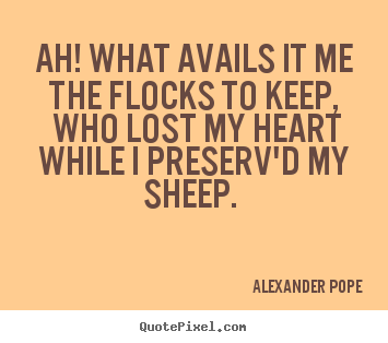 Ah! what avails it me the flocks to keep, who.. Alexander Pope great love sayings