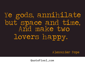 Quotes about love - Ye gods, annihilate but space and time, and make..