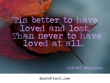 Alfred Tennyson picture quotes - 'tis better to have loved and lost, than.. - Love quotes