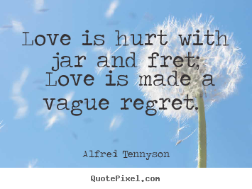 alfred tennyson picture quotes love is hurt with jar and