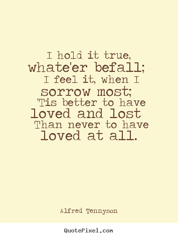 Alfred Tennyson picture quotes - I hold it true, whate'er befall; i feel it, when.. - Love quotes