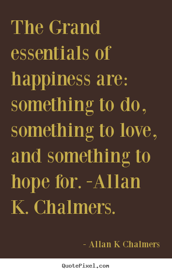 The grand essentials of happiness are: something to do, something to.. Allan K Chalmers popular love quotes